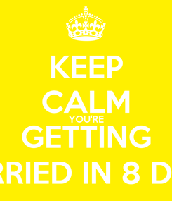 Poster: KEEP CALM YOU'RE GETTING MARRIED IN 8 DAYS