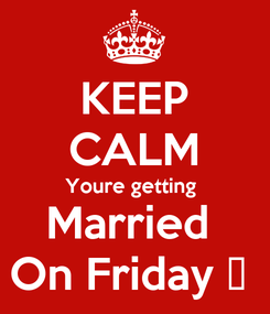 Poster: KEEP CALM Youre getting  Married  On Friday 😘