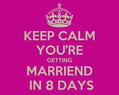 Poster: KEEP CALM YOU'RE GETTING MARRIEND  IN 8 DAYS