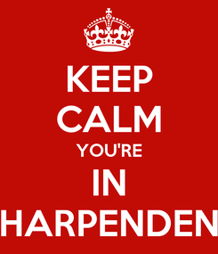 Poster: KEEP CALM YOU'RE IN HARPENDEN