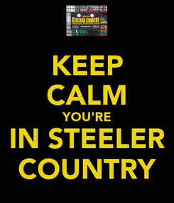 Poster: KEEP CALM YOU'RE IN STEELER COUNTRY
