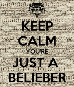 Poster: KEEP CALM YOU'RE JUST A  BELIEBER