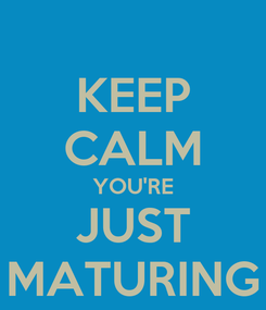 Poster: KEEP CALM YOU'RE JUST MATURING