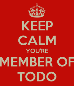 Poster: KEEP CALM YOU'RE MEMBER OF TODO