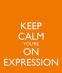 Poster: KEEP CALM YOU'RE ON EXPRESSION