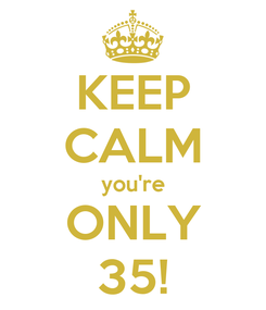 Poster: KEEP CALM you're ONLY 35!