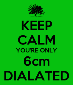 Poster: KEEP CALM YOU'RE ONLY 6cm DIALATED