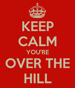 Poster: KEEP CALM YOU'RE OVER THE HILL