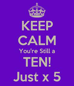 Poster: KEEP CALM You're Still a TEN! Just x 5