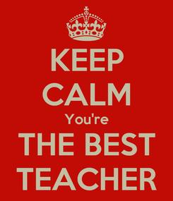 Poster: KEEP CALM You're THE BEST TEACHER