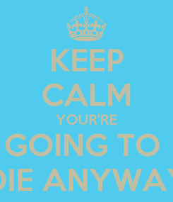 Poster: KEEP CALM YOUR'RE GOING TO  DIE ANYWAY
