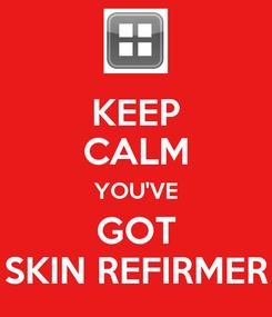 Poster: KEEP CALM YOU'VE GOT SKIN REFIRMER