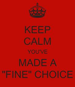 "Poster: KEEP CALM YOU'VE MADE A ""FINE"" CHOICE"
