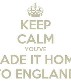 Poster: KEEP CALM YOU'VE MADE IT HOME TO ENGLAND