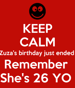 Poster: KEEP CALM Zuza's birthday just ended  Remember  She's 26 YO