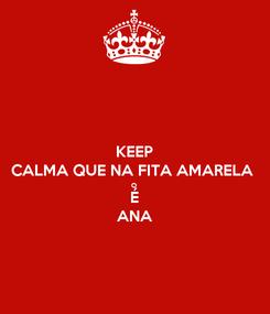 Poster: KEEP CALMA QUE NA FITA AMARELA O É ANA