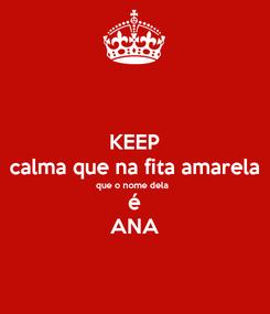 Poster: KEEP calma que na fita amarela que o nome dela  é ANA