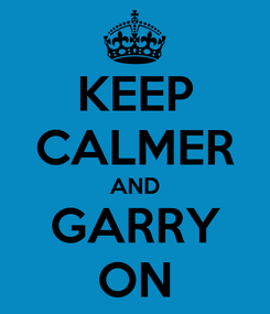 Poster: KEEP CALMER AND GARRY ON