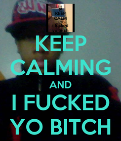 Poster: KEEP CALMING AND I FUCKED YO BITCH