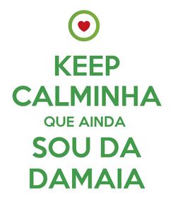 Poster: KEEP CALMINHA QUE AINDA  SOU DA DAMAIA
