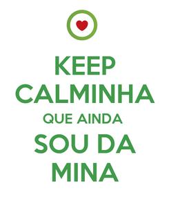 Poster: KEEP CALMINHA QUE AINDA  SOU DA MINA