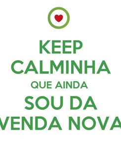 Poster: KEEP CALMINHA QUE AINDA  SOU DA VENDA NOVA