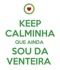 Poster: KEEP CALMINHA QUE AINDA  SOU DA VENTEIRA