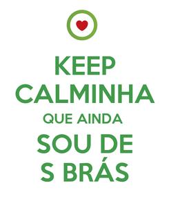 Poster: KEEP CALMINHA QUE AINDA  SOU DE S BRÁS