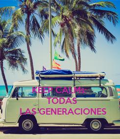 Poster:      KEEP CALMs:            TODAS  LAS GENERACIONES