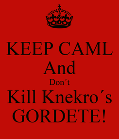 Poster: KEEP CAML And Don´t Kill Knekro´s GORDETE!