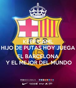 Poster: KEEP CAML HIJO DE PUTAS HOY JUEGA   EL BARCELONA   Y EL MEJOR DEL MUNDO