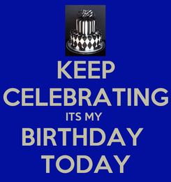 Poster: KEEP CELEBRATING ITS MY  BIRTHDAY  TODAY