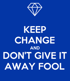 Poster: KEEP CHANGE AND DON'T GIVE IT AWAY FOOL