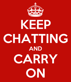Poster: KEEP CHATTING AND CARRY ON