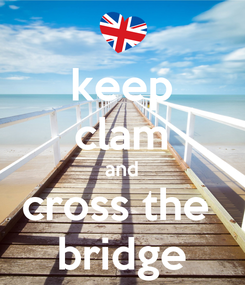 Poster: keep clam and cross the  bridge