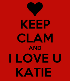Poster: KEEP CLAM AND I LOVE U KATIE