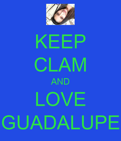 Poster: KEEP CLAM AND LOVE GUADALUPE