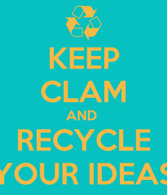 Poster: KEEP CLAM AND  RECYCLE YOUR IDEAS