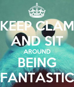 Poster: KEEP CLAM AND SIT AROUND BEING FANTASTIC