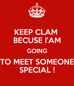 Poster: KEEP CLAM  BECUSE I'AM GOING TO MEET SOMEONE SPECIAL !