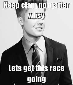 Poster: Keep clam no matter whsy Lets get this race going