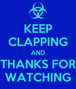 Poster: KEEP CLAPPING AND THANKS FOR WATCHING