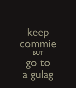 Poster: keep commie BUT go to a gulag
