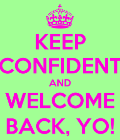 Poster: KEEP CONFIDENT AND WELCOME BACK, YO!