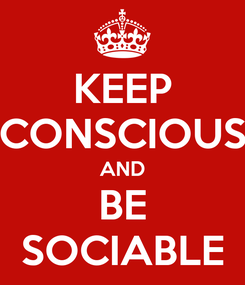 Poster: KEEP CONSCIOUS AND BE SOCIABLE