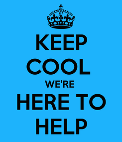 Poster: KEEP COOL  WE'RE  HERE TO HELP
