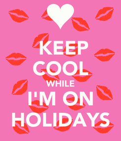 Poster:  KEEP COOL WHILE I'M ON HOLIDAYS