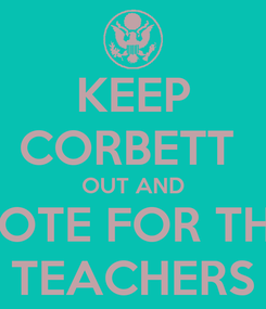 Poster: KEEP CORBETT  OUT AND VOTE FOR THE TEACHERS