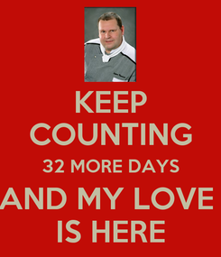 Poster: KEEP COUNTING 32 MORE DAYS AND MY LOVE  IS HERE