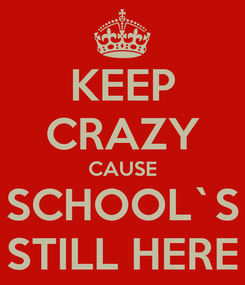 Poster: KEEP CRAZY CAUSE SCHOOL`S STILL HERE